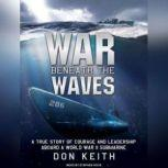 War Beneath the Waves A True Story of Courage and Leadership Aboard a World War II Submarine, Don Keith