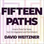 Fifteen Paths How to Tune Out Noise, Turn On Imagination and Find Wisdom, David Weitzner