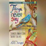 Things I'll Never Say Stories About Our Secret Selves, Ann Angel (Editor)