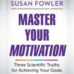 Master Your Motivation Three Scientific Truths for Achieving Your Goals, Susan Fowler