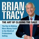 The Art of Closing the Sale The Key to Making More Money Faster in the World of Professional Selling, Brian Tracy