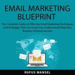 Email Marketing Blueprint The Complete Guide on Effective Email Marketing Techniques and Strategies That Can Grow Your Audience and Help Your Business Achieve Success, Rufus Mansel
