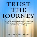 Trust the Journey: An Affirmations Bundle to Calm the Mind, Relieve Stress and Embrace Healing, Bright Soul Words