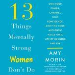 13 Things Mentally Strong Women Don't Do Own Your Power, Channel Your Confidence, and Find Your Authentic Voice For a Life of Meaning and Joy, Amy Morin