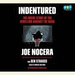 Indentured The Inside Story of the Rebellion Against the NCAA, Joe Nocera