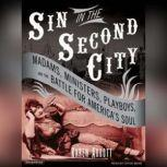 Sin in the Second City Madams, Ministers, Playboys, and the Battle for America's Soul, Karen Abbott