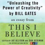 "Unleashing the Power of Creativity A ""This I Believe"" Essay, Bill Gates"