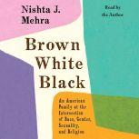 Brown White Black An American Family at the Intersection of Race, Gender, Sexuality, and Religion, Nishta J. Mehra