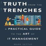 Truth from the Trenches A Practical Guide to the Art of IT Management, Mark Settle