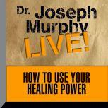 How To Use Your Healing Power Dr. Joseph Murphy LIVE!, Joseph Murphy