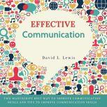 Effective Communication: Two Manuscript Best Way to Improve Communication Skills and Tips to Improve Communication Skills., David L Lewis