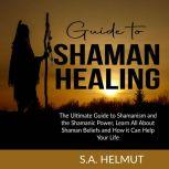 Guide to Shaman Healing The Ultimate Guide to Shamanism and the Shamanic Power, Learn All About Shaman Beliefs and How it Can Help Your Life, S.A. Helmut