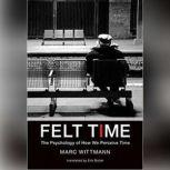 Felt Time The Psychology of How We Perceive Time, Marc Wittmann