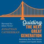 Guiding the Next Great Generation Rethinking How Teens Become Confident and Capable Adults, Jonathan Catherman