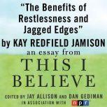 "The Benefits of Restlessness and Jagged Edges A ""This I Believe"" Essay, Kay Redfield Jamison"