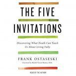 The Five Invitations Discovering What Death Can Teach Us About Living Fully, Frank Ostaseski
