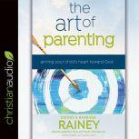 The Art of Parenting Aiming Your Child's Heart Toward God, Dennis Rainey