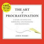 The Art of Procrastination A Guide to Effective Dawdling, Lollygagging, and Postponing, or, Getting Things Done by Putting Them Off, John Perry