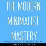 THE MODERN MINIMALIST MASTERY : How To Simplify, Declutter And Reduce Stress In Your Daily Life!, Cameron Dawson