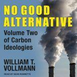 No Good Alternative Volume Two of Carbon Ideologies, William T. Vollmann