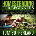 Homesteading for Beginners Self-sufficiency guide, Grow your own food, Repair your own home, Raising Livestock and Generating your own Energy, Tom Sutherland