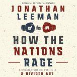 How the Nations Rage Rethinking Faith and Politics in a Divided Age, Jonathan Leeman