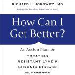 How Can I Get Better? An Action Plan for Treating Resistant Lyme & Chronic Disease, MD Horowitz