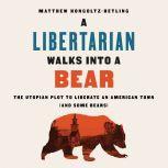 A Libertarian Walks Into a Bear The Utopian Plot to Liberate an American Town (And Some Bears), Matthew Hongoltz-Hetling