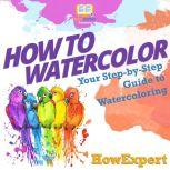 How To Watercolor Your Step By Step Guide To Watercoloring, HowExpert