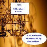 SIX: Silly Short Novels, T. S. McLellan
