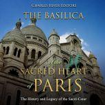 Basilica of the Sacred Heart of Paris, The: The History and Legacy of the Sacre-Cœur, Charles River Editors