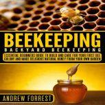 Beekeeping ( Backyard Beekeeping ) Essential Beginners Guide to Build and Care  For Your First Bee Colony and Make Delicious Natural Honey From Your Own Garden, Andrew Forrest