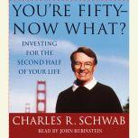 You're Fifty--Now What Investing for the Second Half of Your Life, Charles Schwab