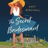 The Secret Bridesmaid A Novel, Katy Birchall