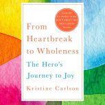 From Heartbreak to Wholeness The Hero's Journey to Joy, Kristine Carlson