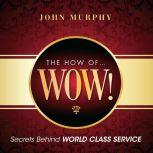 The How of Wow! Secrets Behind World Class Service, John Murphy