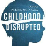 Childhood Disrupted How Your Biography Becomes Your Biology, and How You Can Heal, Donna Jackson Nakazawa