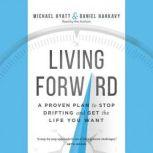 Living Forward A Proven Plan to Stop Drifting and Get the Life You Want, Michael Hyatt