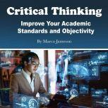 Critical Thinking Improve Your Academic Standards and Objectivity, Marco Jameson