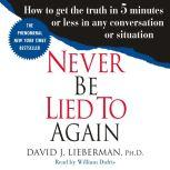 Never Be Lied to Again How to Get the Truth In 5 Minutes Or Less In Any Conversation Or Situation, Dr. David J. Lieberman, Ph.D.