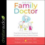 Ask the Family Doctor Practical Answers for Medical Situations Every Parent Faces, Robert M. Alexander