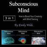 Subconscious Mind How to Boost Your Creativity with Mind Training, Emily Wilds