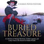 Buried Treasure: A Collection of Strange Mysteries, Golden Legends, and Lucky Finds in the Search for Hidden Wealth, Charles River Editors