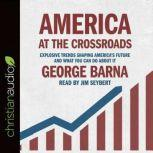 America at the Crossroads Explosive Trends Shaping America's Future and What You Can Do about It, George  Barna