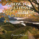 How to Cultivate Your Mental Garden, Ernest Holmes