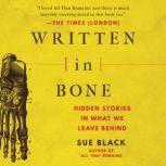 Written in Bone Hidden Stories in What We Leave Behind, Sue Black