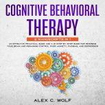 Cognitive Behavioral Therapy: 2 manuscripts in 1 - An Effective Practical Guide and A 21 Step by Step Guide for Rewiring Your Brain and Regaining Control Over Anxiety, Phobias, and Depression, Alex C. Wolf