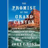 The Promise of the Grand Canyon John Wesley Powell's Perilous Journey and His Vision for the American West, John F. Ross