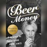 Beer Money A Memoir of Privilege and Loss, Frances Stroh