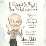 If I Understood You, Would I Have This Look on My Face? My Adventures in the Art and Science of Relating and Communicating, Alan Alda